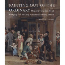 Painting out of the Ordinary: Modernity and the Art of Everday Life in Early Nineteenth-Century England by David H. Solkin, 9780300140613