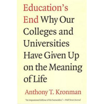 Education's End: Why Our Colleges and Universities Have Given Up on the Meaning of Life by Anthony T. Kronman, 9780300143140