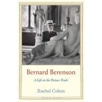 Bernard Berenson: A Life in the Picture Trade by Rachel Cohen, 9780300149425