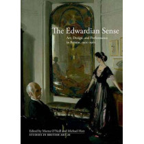 The Edwardian Sense: Art, Design, and Performance in Britain, 1901-1910 by Morna O'Neill, 9780300163353