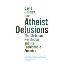 Atheist Delusions: The Christian Revolution and Its Fashionable Enemies by David Bentley Hart, 9780300164299