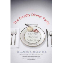 The Deadly Dinner Party: and Other Medical Detective Stories by Jonathan A. Edlow, 9780300171266