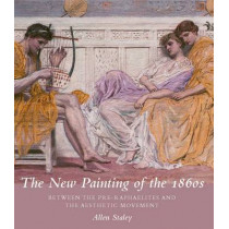 The New Painting of the 1860s: Between the Pre-Raphaelites and the Aesthetic Movement by Allen Staley, 9780300175677