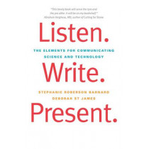 Listen. Write. Present.: The Elements for Communicating Science and Technology by Stephanie Roberson Barnard, 9780300176278