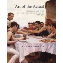 Art of the Actual: Naturalism and Style in Early Third Republic France, 1880-1900 by Richard Thomson, 9780300179880
