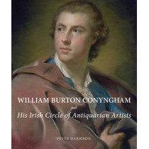 William Burton Conyngham and His Irish Circle of Antiquarian Artists by Peter Harbison, 9780300180725