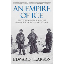 An Empire of Ice: Scott, Shackleton, and the Heroic Age of Antarctic Science by Edward J. Larson, 9780300188219