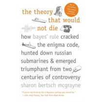 The Theory That Would Not Die: How Bayes' Rule Cracked the Enigma Code, Hunted Down Russian Submarines, and Emerged Triumphant from Two Centuries of Controversy by Sharon Bertsch McGrayne, 9780300188226
