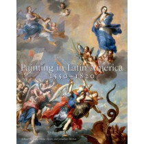 Painting in Latin America, 1550-1820: From Conquest to Independence by Luisa Elena Alcala, 9780300191011