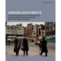 Unfamiliar Streets: The Photographs of Richard Avedon, Charles Moore, Martha Rosler, and Philip-Lorca diCorcia by Katherine A. Bussard, 9780300192261
