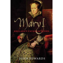 Mary I: England's Catholic Queen by John Edwards, 9780300194166