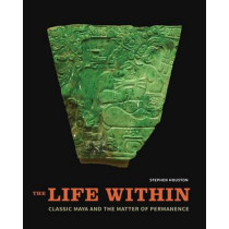 The Life Within: Classic Maya and the Matter of Permanence by Stephen Houston, 9780300196023