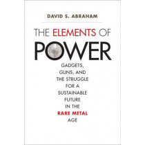 The Elements of Power: Gadgets, Guns, and the Struggle for a Sustainable Future in the Rare Metal Age by David S. Abraham, 9780300196795