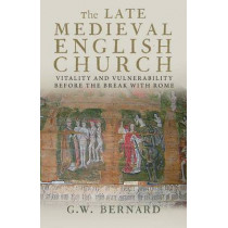 The Late Medieval English Church: Vitality and Vulnerability Before the Break with Rome by G. W. Bernard, 9780300197129