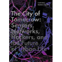 The City of Tomorrow: Sensors, Networks, Hackers, and the Future of Urban Life by Carlo Ratti, 9780300204803