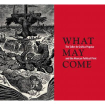 What May Come: The Taller de Grafica Popular and the Mexican Political Print by Diane Miliotes, 9780300207781
