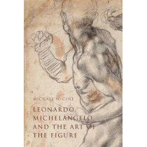 Leonardo, Michelangelo, and the Art of the Figure by Michael W. Cole, 9780300208207