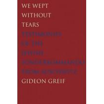 We Wept Without Tears: Testimonies of the Jewish Sonderkommando from Auschwitz by Gideon Greif, 9780300211979