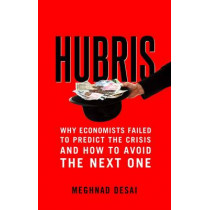 Hubris: Why Economists Failed to Predict the Crisis and How to Avoid the Next One by Meghnad Desai, 9780300213546