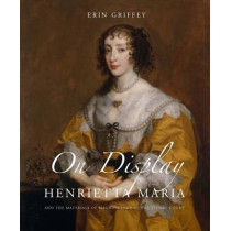 On Display: Henrietta Maria and the Materials of Magnificence at the Stuart Court by Erin Griffey, 9780300214000