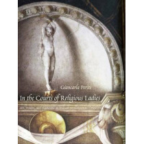 In the Courts of Religious Ladies: Art, Vision, and Pleasure in Italian Renaissance Convents by Giancarla Periti, 9780300214239