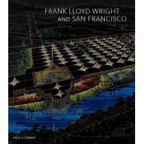 Frank Lloyd Wright and San Francisco by Paul V. Turner, 9780300215021