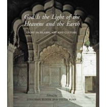 God Is the Light of the Heavens and the Earth: Light in Islamic Art and Culture by Professor Sheila S. Blair, 9780300215281