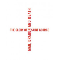 The Glory of Saint George: Man, Dragon, and Death by Laurent Busine, 9780300215755
