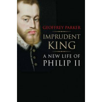 Imprudent King: A New Life of Philip II by Geoffrey Parker, 9780300216950