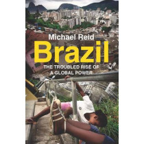 Brazil: The Troubled Rise of a Global Power by Michael Reid, 9780300216974