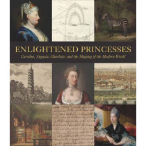 Enlightened Princesses: Caroline, Augusta, Charlotte, and the Shaping of the Modern World by Joanna Marschner, 9780300217100