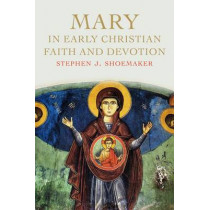 Mary in Early Christian Faith and Devotion by Stephen J. Shoemaker, 9780300217216