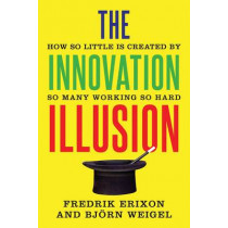 The Innovation Illusion: How So Little Is Created by So Many Working So Hard by Fredrik Erixon, 9780300217407