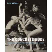 The Concrete Body: Yvonne Rainer, Carolee Schneemann, Vito Acconci by Elise Archias, 9780300217971