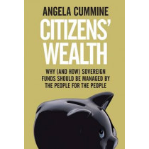 Citizens' Wealth: Why (and How) Sovereign Funds Should be Managed by the People for the People by Angela Cummine, 9780300218947