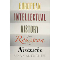 European Intellectual History from Rousseau to Nietzsche by Frank M. Turner, 9780300219487