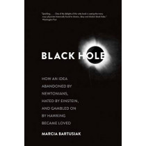 Black Hole: How an Idea Abandoned by Newtonians, Hated by Einstein, and Gambled On by Hawking Became Loved by Marcia Bartusiak, 9780300219661