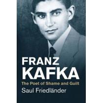 Franz Kafka: The Poet of Shame and Guilt by Saul Friedlander, 9780300219722
