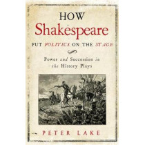 How Shakespeare Put Politics on the Stage: Power and Succession in the History Plays by Peter Lake, 9780300222715