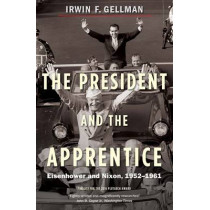 The President and the Apprentice: Eisenhower and Nixon, 1952-1961 by Irwin F. Gellman, 9780300223521