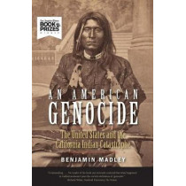 An American Genocide: The United States and the California Indian Catastrophe, 1846-1873 by Benjamin Madley, 9780300230697