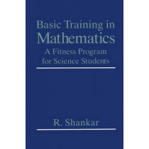 Basic Training in Mathematics: A Fitness Program for Science Students by R. Shankar, 9780306450365