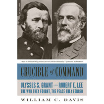 Crucible of Command: Ulysses S. Grant and Robert E. Lee--The War They Fought, the Peace They Forged by William C. Davis, 9780306824166