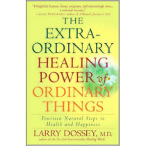 The Extraordinary Healing Power of Ordinary Things: Fourteen Natural Steps to Health and Happiness by Larry Dossey, 9780307209900