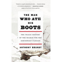 The Man Who Ate His Boots: The Tragic History of the Search for the Northwest Passage by Anthony Brandt, 9780307276568