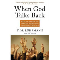 When God Talks Back: Understanding the American Evangelical Relationship with God by T. M. Luhrmann, 9780307277275