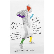 Rebel Music: Race, Empire, and the New Muslim Youth Culture by Hisham Aidi, 9780307279972