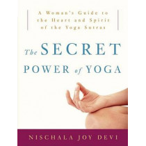 The Secret Power Of Yoga: A Woman's Guide to the Heart and Spirit of the Yoga Sutras by Nischala Joy Devi, 9780307339690