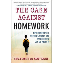The Case Against Homework: How Homework Is Hurting Our Children and What We Can Do about It by Sara Bennett, 9780307340184