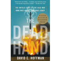 The Dead Hand: The Untold Story of the Cold War Arms Race and Its Dangerous Legacy by David Hoffman, 9780307387844